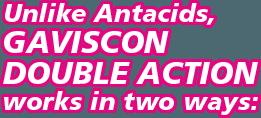 Unlike Antacids, Gaviscon Double Action works in two ways